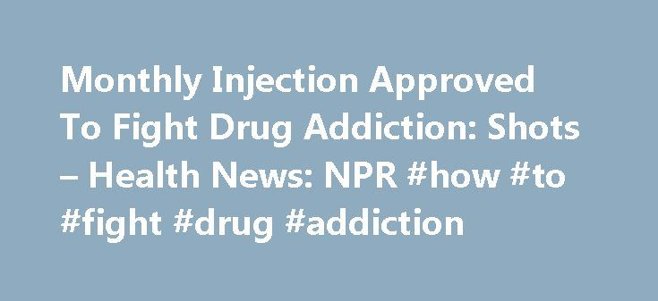 Monthly Injection Approved To Fight Drug Addiction: Shots – Health News: NPR #how #to #fight #drug #addiction http://lesotho.nef2.com/monthly-injection-approved-to-fight-drug-addiction-shots-health-news-npr-how-to-fight-drug-addiction/  # Monthly Injection Approved To Fight Drug Addiction Greg M. Cooper/Alkermes So it seems worth noting a new option for treating the condition. The Food and Drug Administration just approved the use of a once-a-month drug that shows promise for weaning some…