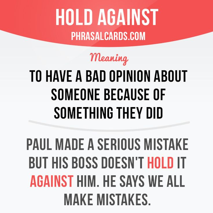 """Hold against"" means ""to have a bad opinion about someone because of something they did"". Example: Paul made a serious mistake, but his boss doesn't hold it against him. He says we all make mistakes."