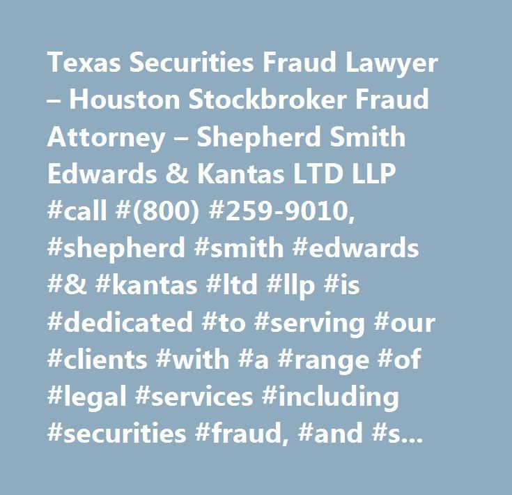 Texas Securities Fraud Lawyer – Houston Stockbroker Fraud Attorney – Shepherd Smith Edwards & Kantas LTD LLP #call #(800) #259-9010, #shepherd #smith #edwards #& #kantas #ltd #llp #is #dedicated #to #serving #our #clients #with #a #range #of #legal #services #including #securities #fraud, #and #stockbroker #fraud #cases…