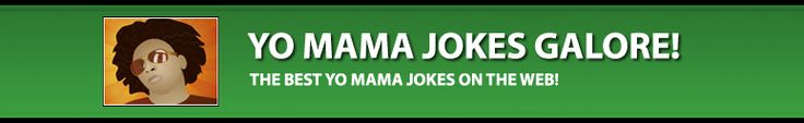 Yo Mama Jokes Galore - The Best Yo Momma Jokes on The Web!