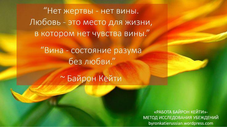 «Нет жертвы — нет вины. Любовь — это место для жизни, в котором нет чувства вины.» «Вина — состояние разума без любви.» ~ Байрон Кейти  «No victim, no guilt. Love is a guiltless place to live.» «Guilt is a loveless state of mind.» ~ Byron Katie