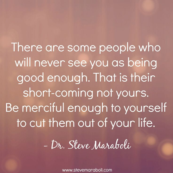 """""""There are some people who will never see you as being good enough. That is their short-coming not yours. Be merciful enough to yourself to cut them out of your life."""" - Steve Maraboli #quote"""