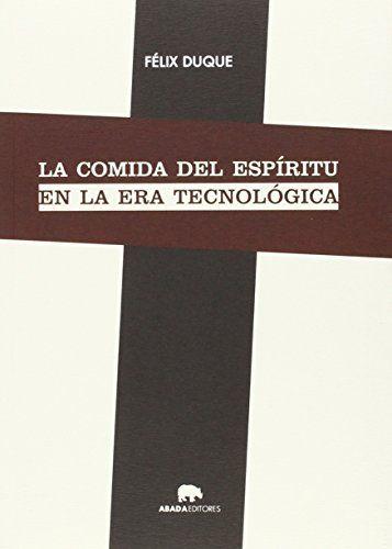 La comida del espíritu en la era tecnológica / Felix Dúque