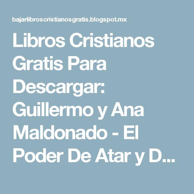 Libros Cristianos Gratis Para Descargar: Guillermo y Ana Maldonado - El Poder De Atar y Desatar