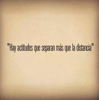 Hay actitudes que separan más que la distancia  #quotes