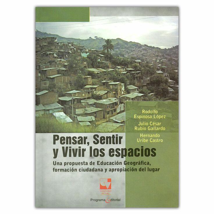 Pensar, sentir y vivir los espacios - Universidad del Valle http://www.librosyeditores.com/tiendalemoine/3681-pensar-sentir-y-vivir-los-espacios-una-propuesta-de-educacion-geografica-formacion-ciudadana-y-apropiacion-del-lugar-9789587650754.html Editores y distribuidores