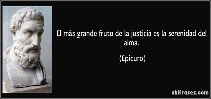El más grande fruto de la justicia es la serenidad del alma. (Epicuro)