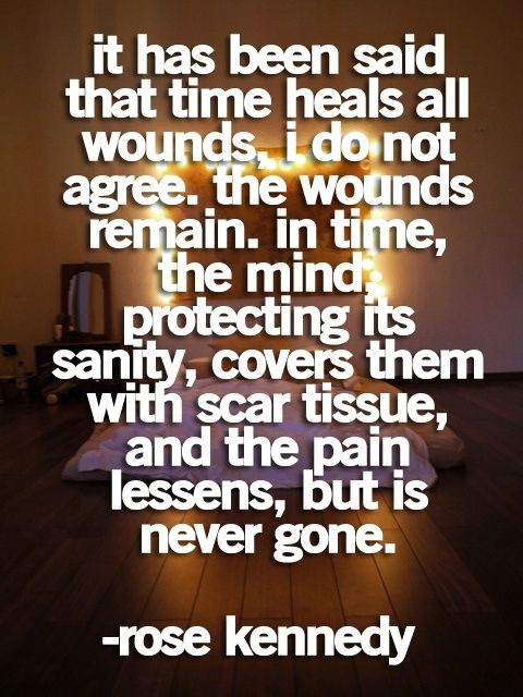 It has been said that time heals all wounds.  I do not agree.....