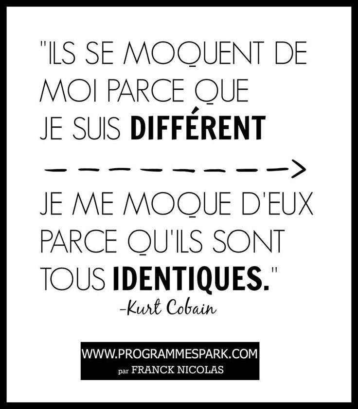 Ils se moquent de moi parce que je suis différent.  Je me moque d'eux parce qu'ils sont tous identiques - Kurt Cobain