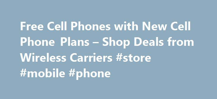 Free Cell Phones with New Cell Phone Plans – Shop Deals from Wireless Carriers #store #mobile #phone http://mobile.remmont.com/free-cell-phones-with-new-cell-phone-plans-shop-deals-from-wireless-carriers-store-mobile-phone/  Guide to Cell Phones & Free Cell Phone Deals Compare Cell Phone Plans Save on your choice of the latest cell phones, cellular calling plans, promotions and cell deals It seems that everyone has a cell phone. When moving away from home, many young adults will contemplate…