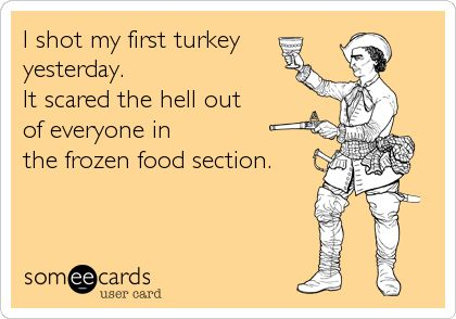 I shot my first turkey yesterday. It scared the hell out of everyone in the frozen food section.