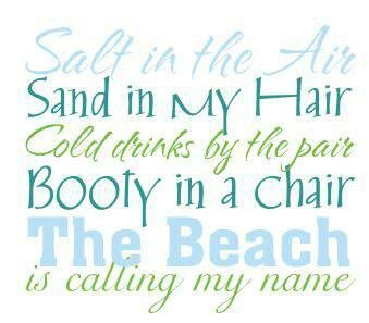 Salt in the Air, Sand in My Hair, Cold drinks by the pair, Booty in a chair, The Beach is calling my name!