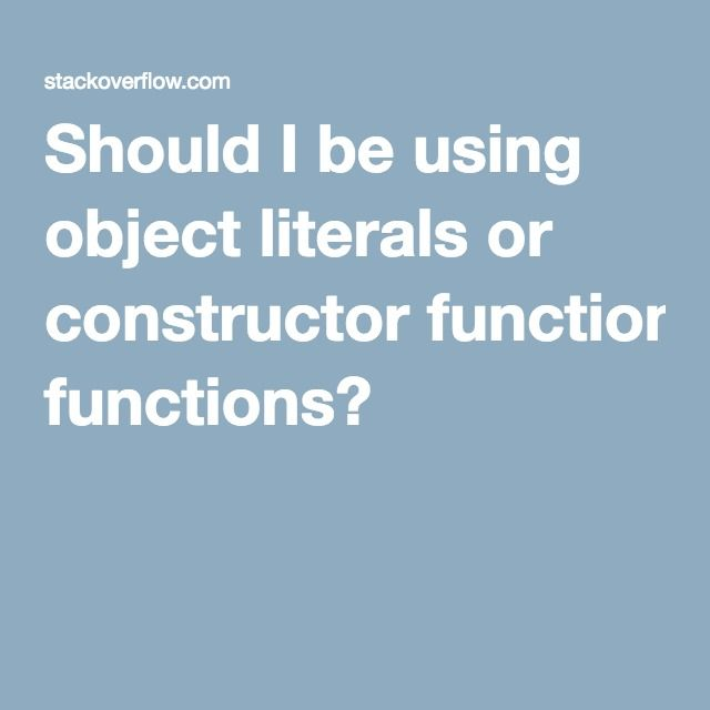Should I be using object literals or constructor functions?