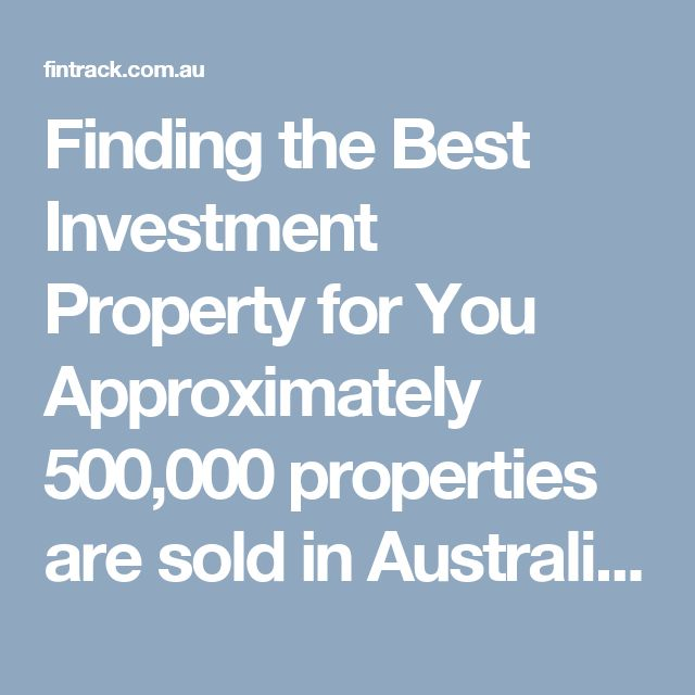 Finding the Best Investment Property for You Approximately 500,000 properties are sold in Australia each year. 95% of these properties are not going to be suitable for your investment purposes. Our job is find, research, evaluate and recommend properties that will achieve the highest capital growth balanced with superior financial returns based upon an exhaustive selection criterion.