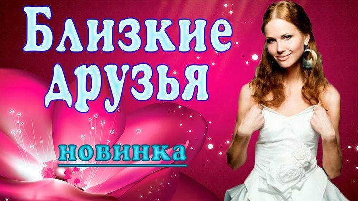 Фильм «Близкие друзья» (2016). Русские мелодрамы