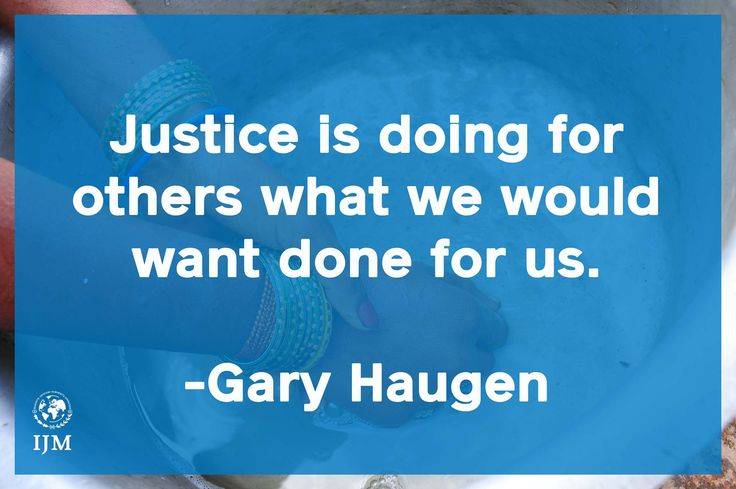 """""""Justice is doing for others what we would want done for us"""" Gary Haugen Founder and CEO of International Justice Mission www.ijm.org"""