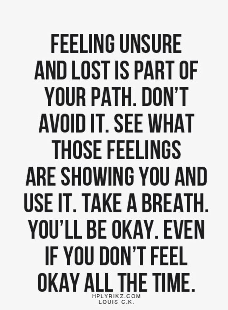 Everything will be ok & you will find you way. It's ok to feel uncertainty, not grounded, or lost. Those are moments away towards your path once you've made up your mind, direction, & decisions. These emotions will build & strengthen you internally. ~Kimminess