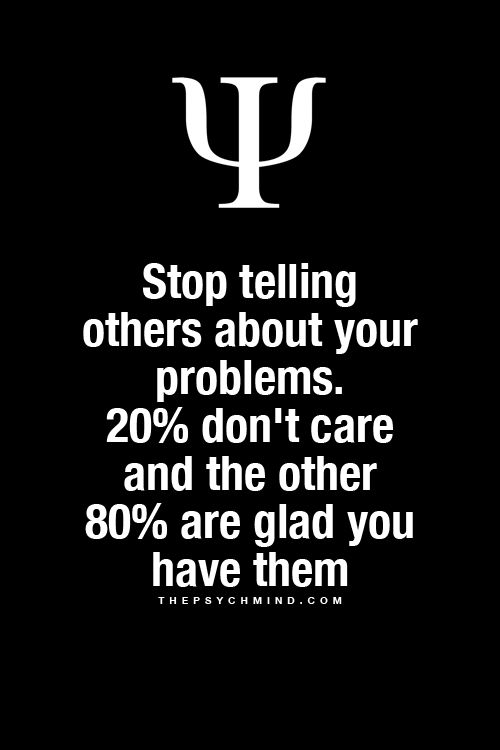 Stop telling others about your problems. 20% don't care and the other 80% are glad you have them :(