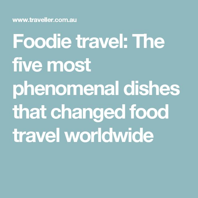 Foodie travel: The five most phenomenal dishes that changed food travel worldwide