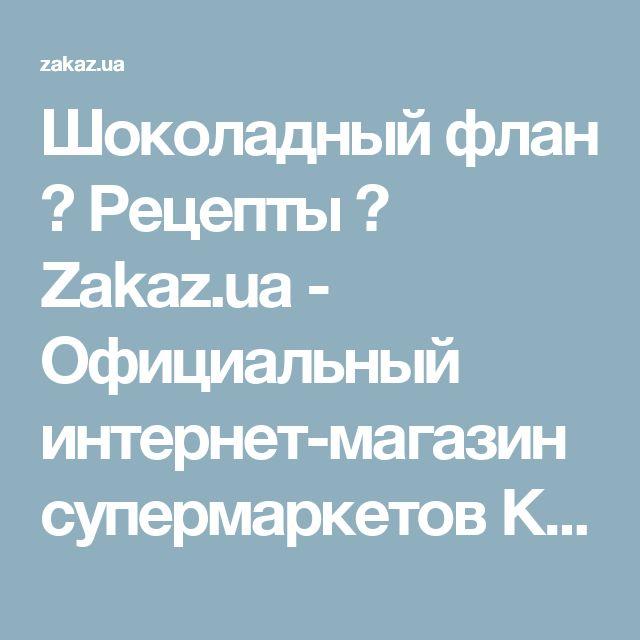 Шоколадный флан → Рецепты → Zakaz.ua - Официальный интернет-магазин супермаркетов Киева