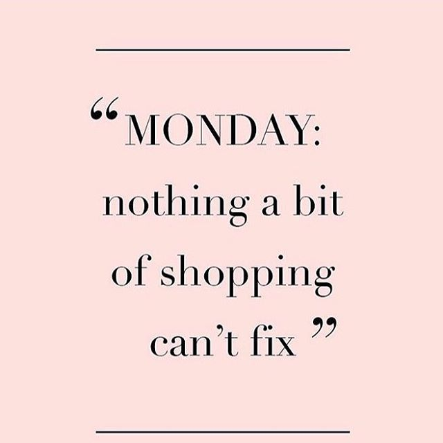Monday... Nothing a little shopping can't fix.