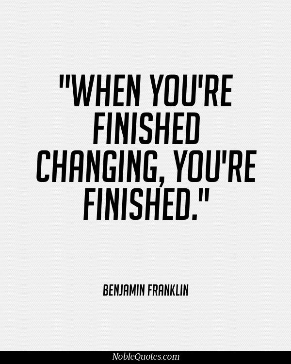 """ When you're finished changing, You're finished.""  -Benjamin Franklin Quotes 