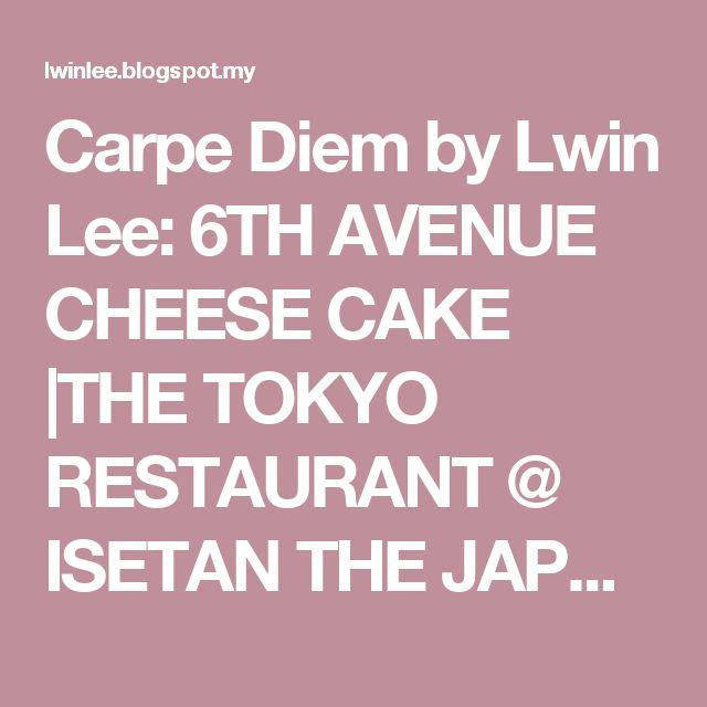 Carpe Diem by Lwin Lee: 6TH AVENUE CHEESE CAKE |THE TOKYO RESTAURANT @ ISETAN THE JAPAN STORE