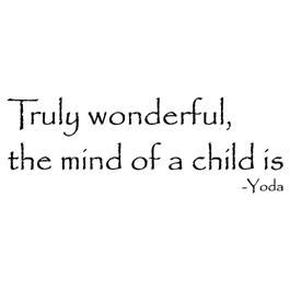 Truly wonderful, the mind of a child is - Yoda, Star Wars quote