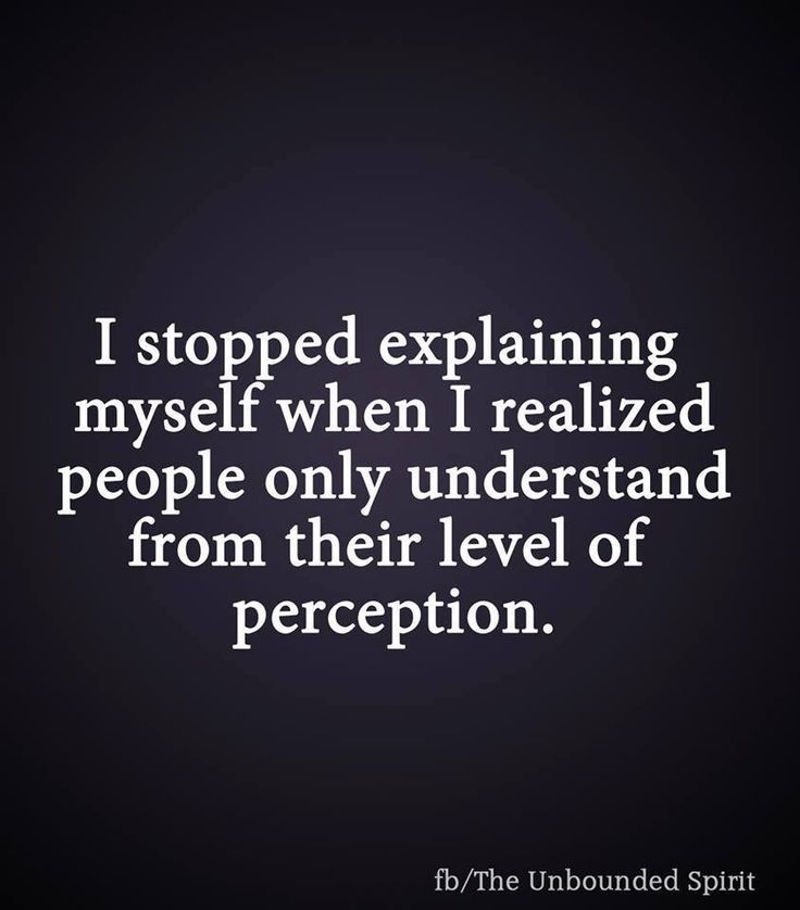 I stopped explaining myself when I realized people only understand from their level of perception