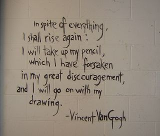 In spite of everything, I shall rise again. I will take up my pencil, which I have forsaken in my great discouragement, and I will go on with my drawing. Vincent Van Gogh