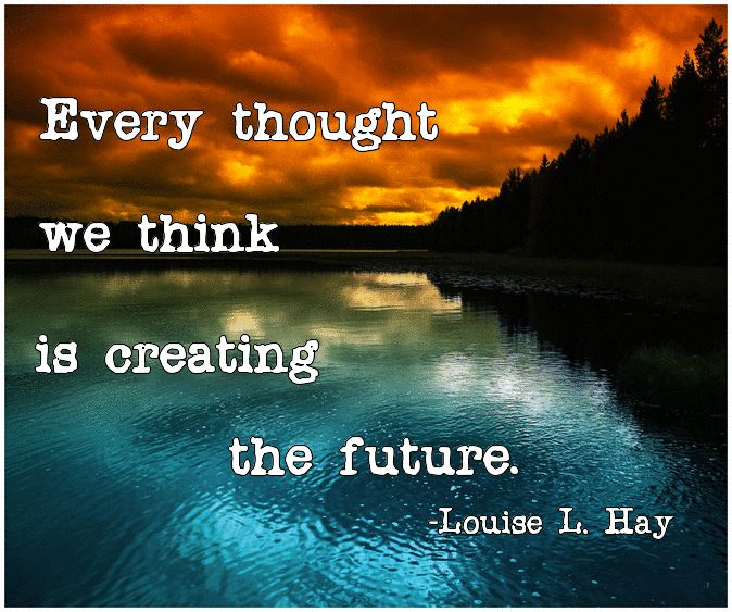 Every thought we think is creating the future.-Louise  L. Hay