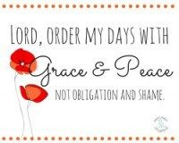 *free printable* Lord, order my days with grace and peace – not obligation and shame.