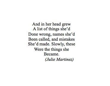 And in her head grew  A list of things she'd Done wrong, names she'd been called, and mistakes she'd made, slowly, these were the things she became quote Julie Martinez