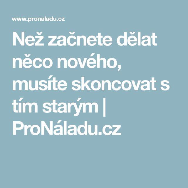 Než začnete dělat něco nového, musíte skoncovat s tím starým | ProNáladu.cz