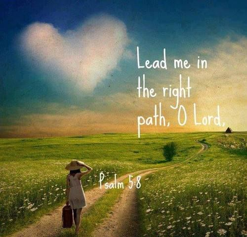 Psalm 5:8.....for whatever lies ahead in the days ahead....lead me and my family in the right path, Dear Jesus.