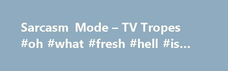 Sarcasm Mode – TV Tropes #oh #what #fresh #hell #is #this http://ohio.remmont.com/sarcasm-mode-tv-tropes-oh-what-fresh-hell-is-this/  # Sarcasm Mode Simply put, marking text to indicate sarcasm. Sarcasm mode is Older Than Radio. the irony mark, . was proposed in the 19th century. Since then, it has also shown up in comics, both daily strips and comic books, generally in the form of a variant speech bubble outline (jagged, dripping, or icicled) or a different typeface than normally used…
