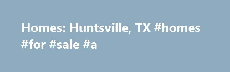 Homes: Huntsville, TX #homes #for #sale #a http://property.remmont.com/homes-huntsville-tx-homes-for-sale-a/  Homes: Huntsville, TX Why use Zillow? Zillow helps you find the newest Huntsville real estate listings. By analyzing information on thousands of single family homes for sale in Huntsville, Texas and across the United States, we calculate home values (Zestimates) and the Zillow Home Value Price Index for Huntsville proper, its neighborhoods, and surrounding areas.