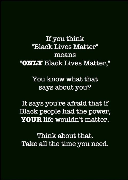 """If you think """"Black Lives Matter"""" means """"ONLY Black Lives Matter,"""" you know what that says about you? It says you're afraid that if Black people had the power, YOUR life wouldn't matter. Think about that. Take all the time you need."""