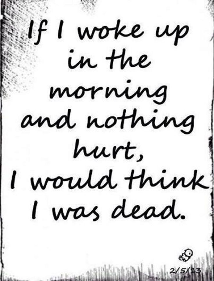 if i woke up in the morning and nothing hurt, i would think i was dead. - always in pain...physical & mental/emotional