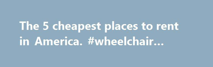 The 5 cheapest places to rent in America. #wheelchair #rental http://rental.remmont.com/the-5-cheapest-places-to-rent-in-america-wheelchair-rental/  #cheap rent # The 5 cheapest places to rent in America share share tweet email comment ( ) In today's market, a seller's pain can be a renter's gain. The regions hardest hit by the subprime crisis are some of the cheapest markets to rent. Wichita, Kan. leads the cheap list, where $470 gets you...