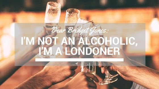 DEAR BRIDGET JONES: I'M NOT AN ALCOHOLIC, I'M A LONDONER