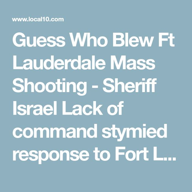Guess Who Blew Ft Lauderdale Mass Shooting - Sheriff Israel  Lack of command stymied response to Fort Lauderdale airport shooting, report says