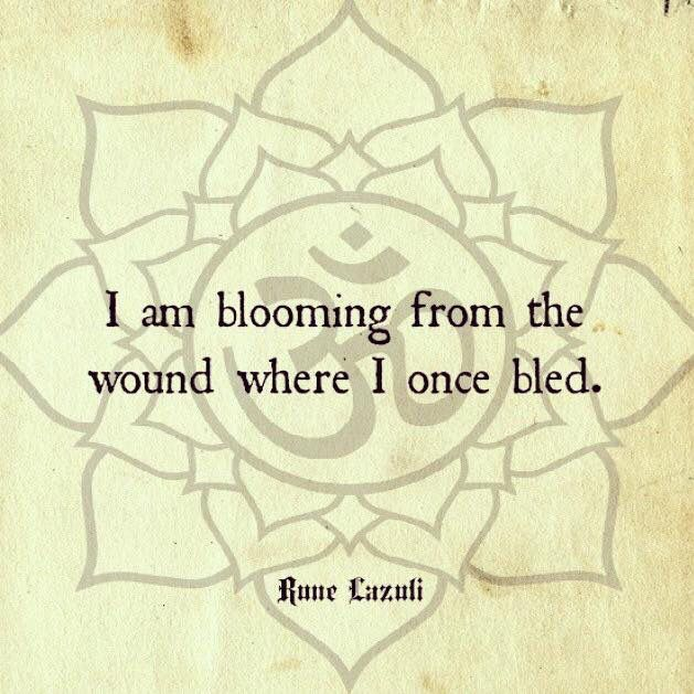 I am blooming from where I once bled. ~Rune Lazuli