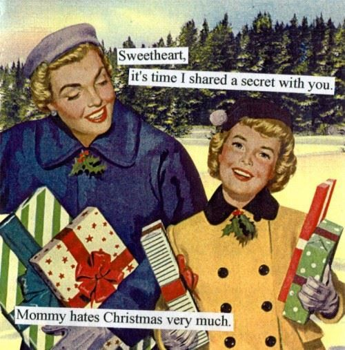 Sweetheart, it's time I shared a little secret with you. Mommy really hates Christmas.