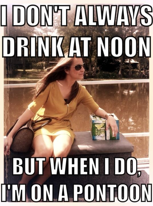I don't always drink at Noon...but when I do, I'm on a pontoon.@Sarah Chintomby Chintomby Chintomby Chintomby Chintomby Matt   On a pontoon..