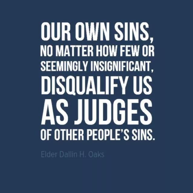 """""""Our own sins, no matter how few or seemingly insignificant, disqualify us as judges of other people's sins."""" --Dallin H. Oaks"""