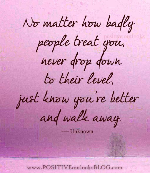 No matter what - don't stoop to their level. Walk away.