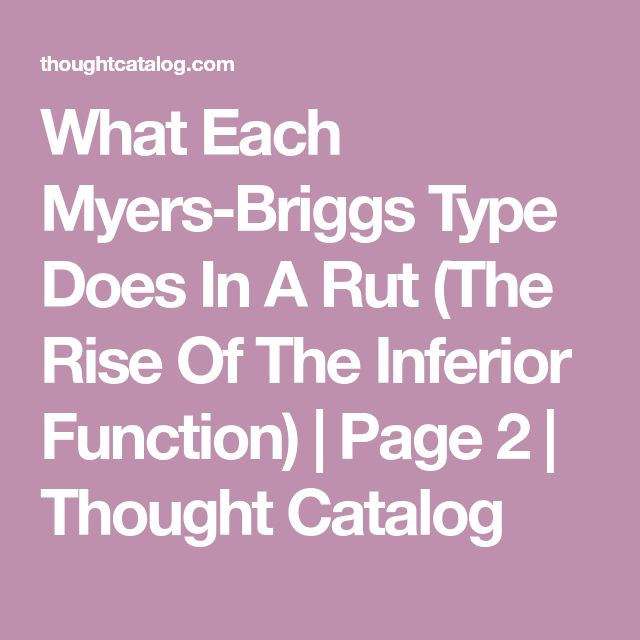 What Each Myers-Briggs Type Does In A Rut (The Rise Of The Inferior Function) | Page 2 | Thought Catalog