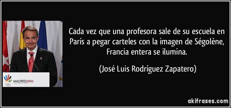 Cada vez que una profesora sale de su escuela en París a pegar carteles con la imagen de Ségolène, Francia entera se ilumina. (José Luis Rodríguez Zapatero)