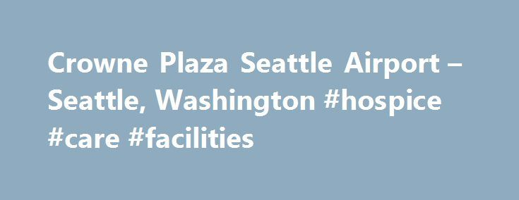 Crowne Plaza Seattle Airport – Seattle, Washington #hospice #care #facilities http://hotel.remmont.com/crowne-plaza-seattle-airport-seattle-washington-hospice-care-facilities/  #seatac motels # Crowne Plaza Seattle Airport Meetings and Vacations Start at this Seattle Airport Hotel Whether you're arriving for business meetings at Boeing or catching a cruise to Alaska, Crowne Plaza® Seattle Airport Hotel is the smartest choice. Our guests enjoy free 24-hour airport shuttle service (five…